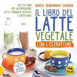 Il Libro del Latte Vegetale con l'Estrattore - Libro