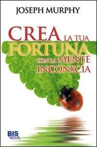 Crea la Tua Fortuna con la Mente Inconscia - Ebook